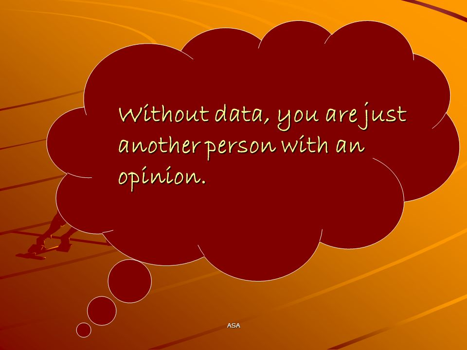 ASA Without data, you are just another person with an opinion.