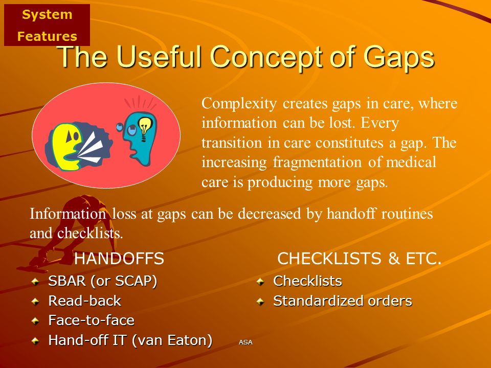 ASA The Useful Concept of Gaps SBAR (or SCAP) Read-backFace-to-face Hand-off IT (van Eaton) Checklists Standardized orders Complexity creates gaps in