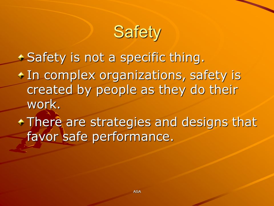 ASA Safety Safety is not a specific thing. In complex organizations, safety is created by people as they do their work. There are strategies and desig