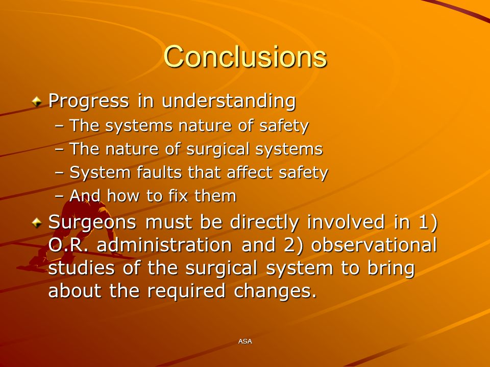 ASA Conclusions Progress in understanding –The systems nature of safety –The nature of surgical systems –System faults that affect safety –And how to