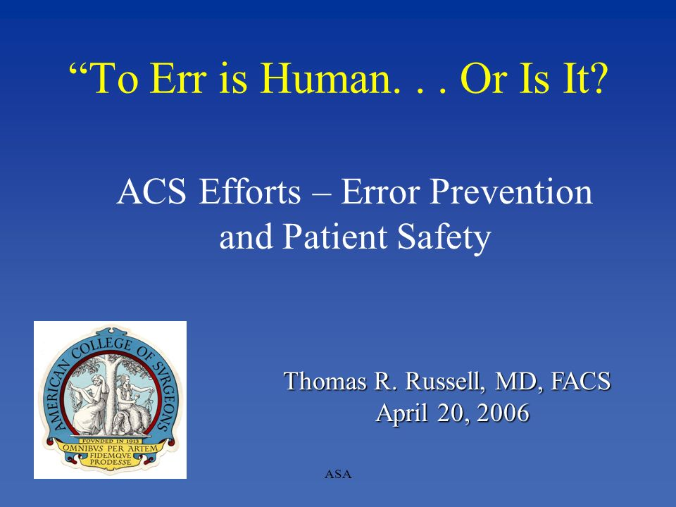 To Err is Human... Or Is It? ACS Efforts – Error Prevention and Patient Safety Thomas R. Russell, MD, FACS April 20, 2006