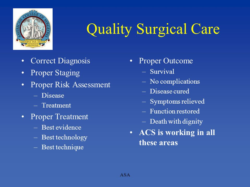 Quality Surgical Care Correct Diagnosis Proper Staging Proper Risk Assessment –Disease –Treatment Proper Treatment –Best evidence –Best technology –Be