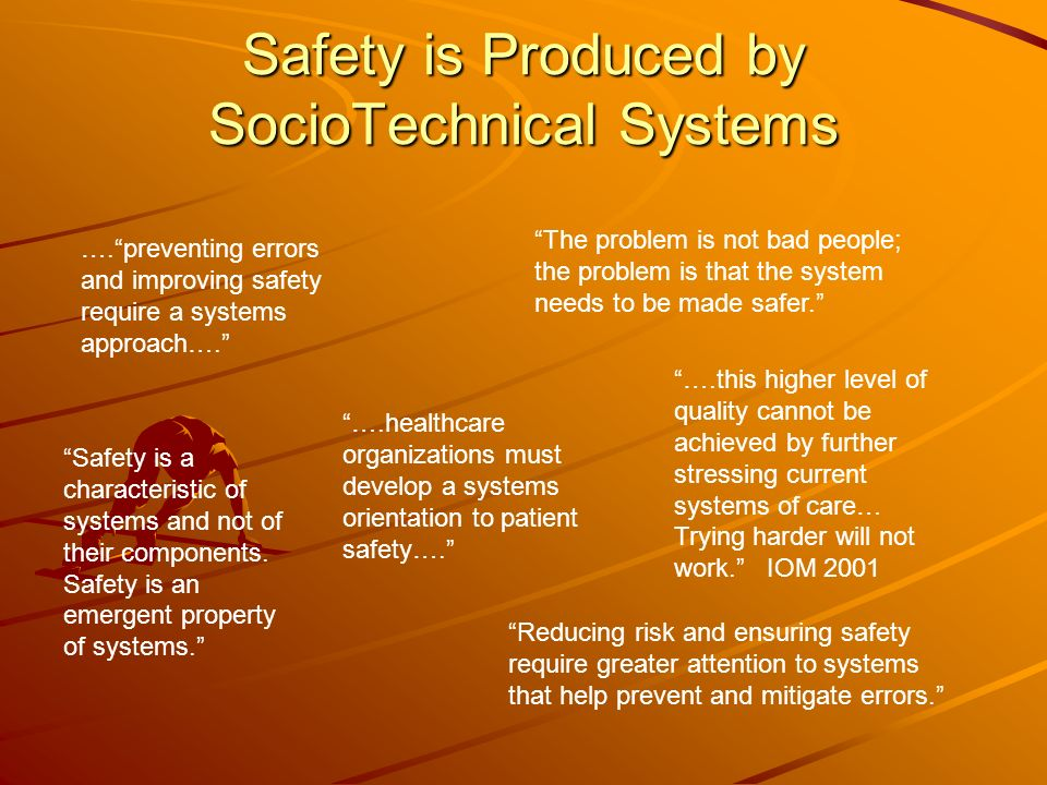 Safety is Produced by SocioTechnical Systems ….preventing errors and improving safety require a systems approach…. The problem is not bad people; the