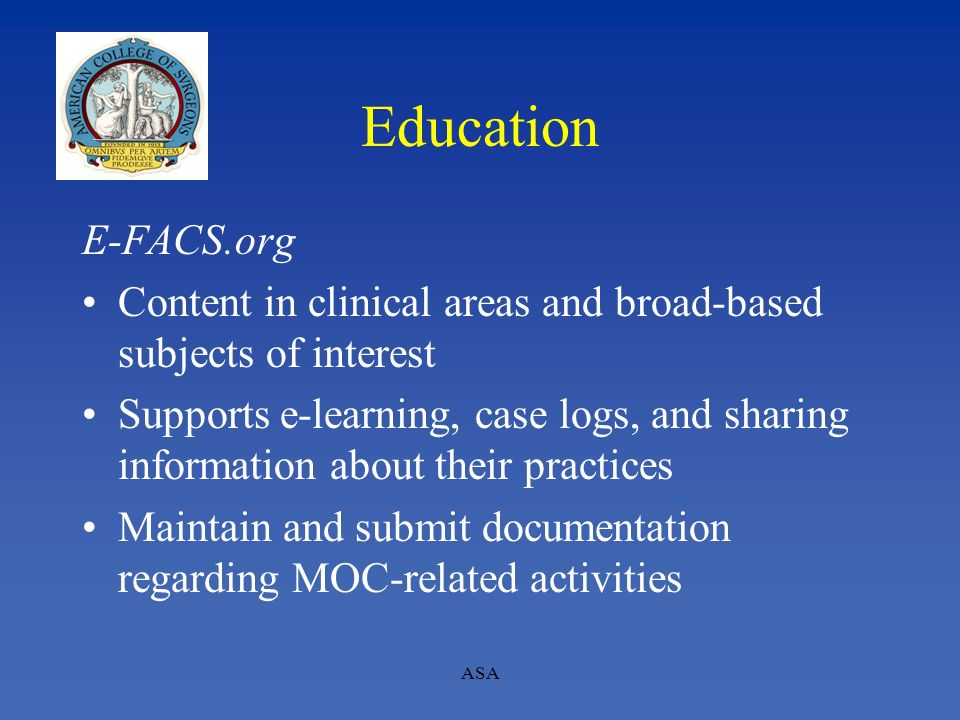 ASA Education E-FACS.org Content in clinical areas and broad-based subjects of interest Supports e-learning, case logs, and sharing information about