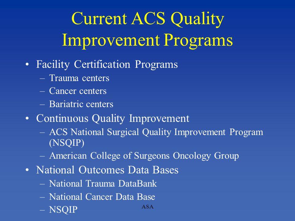 ASA Current ACS Quality Improvement Programs Facility Certification Programs –Trauma centers –Cancer centers –Bariatric centers Continuous Quality Imp
