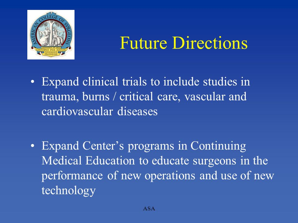 ASA Future Directions Expand clinical trials to include studies in trauma, burns / critical care, vascular and cardiovascular diseases Expand Centers
