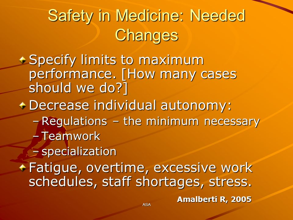 ASA Safety in Medicine: Needed Changes Specify limits to maximum performance. [How many cases should we do?] Decrease individual autonomy: –Regulation