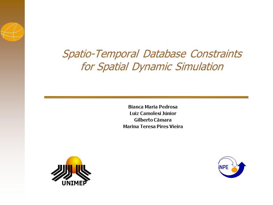 Spatio-Temporal Database Constraints for Spatial Dynamic Simulation Bianca Maria Pedrosa Luiz Camolesi Júnior Gilberto Câmara Marina Teresa Pires Viei