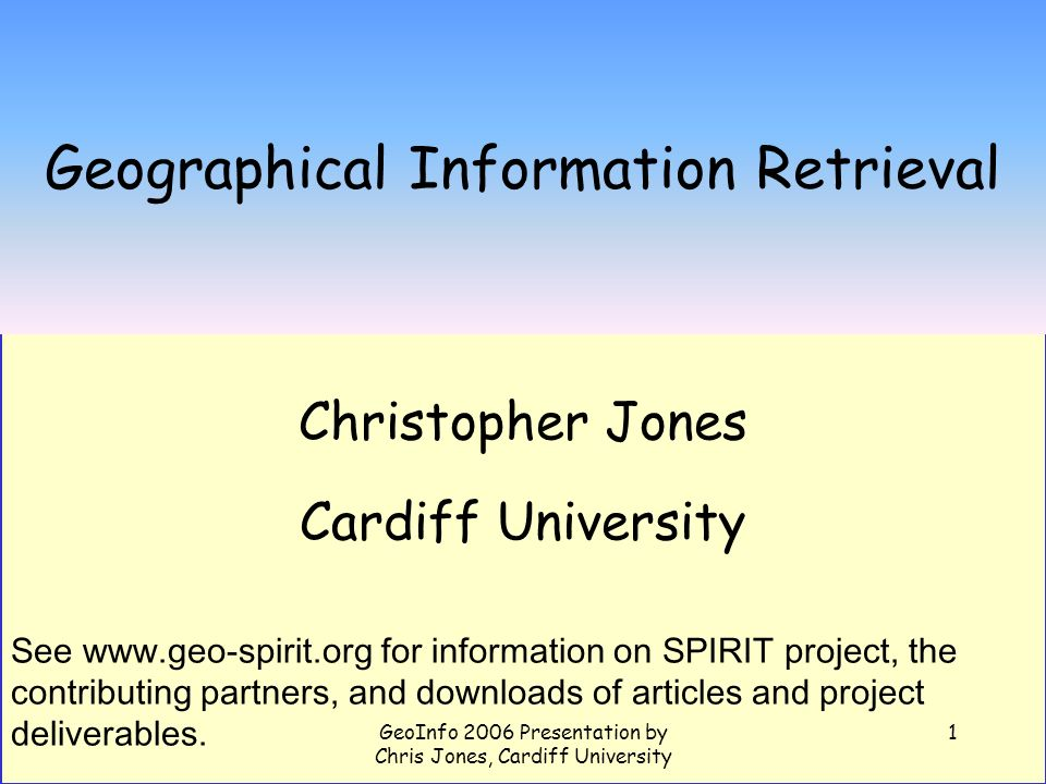 GeoInfo 2006 Presentation by Chris Jones, Cardiff University 1 Geographical Information Retrieval Christopher Jones Cardiff University See www.geo-spi