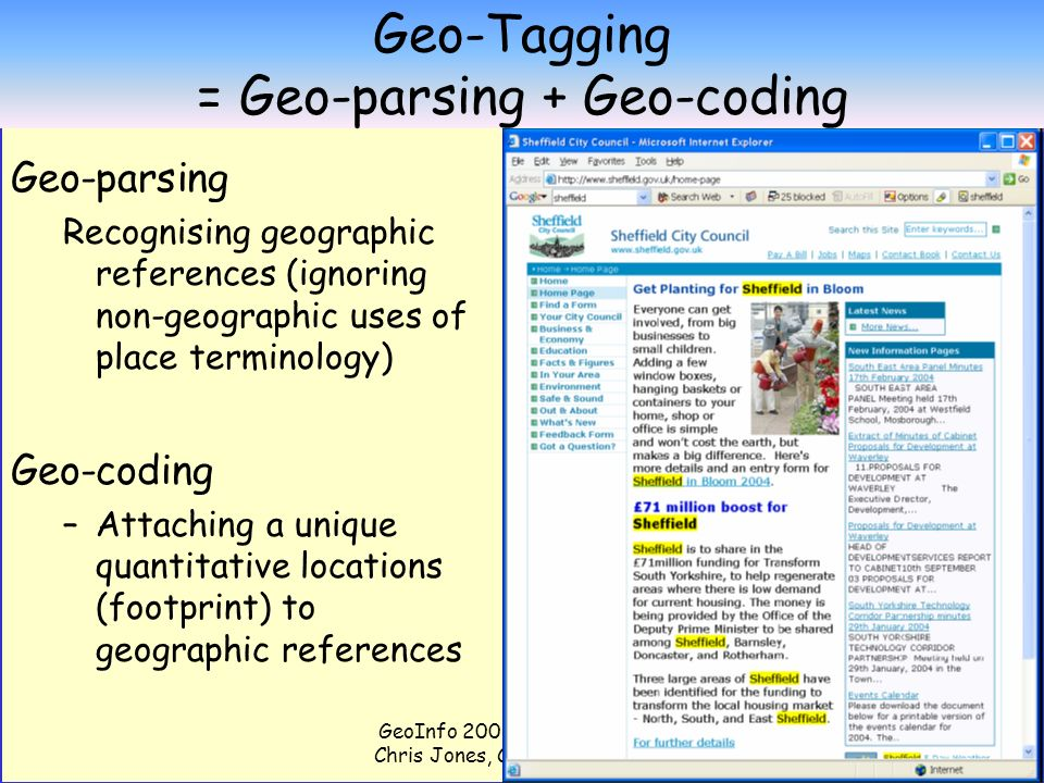 GeoInfo 2006 Presentation by Chris Jones, Cardiff University 12 Geo-Tagging = Geo-parsing + Geo-coding Geo-parsing Recognising geographic references (ignoring non-geographic uses of place terminology) Geo-coding –Attaching a unique quantitative locations (footprint) to geographic references