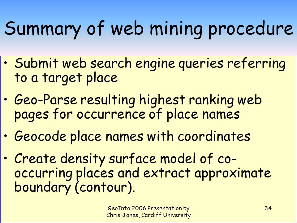GeoInfo 2006 Presentation by Chris Jones, Cardiff University 34 Summary of web mining procedure Submit web search engine queries referring to a target