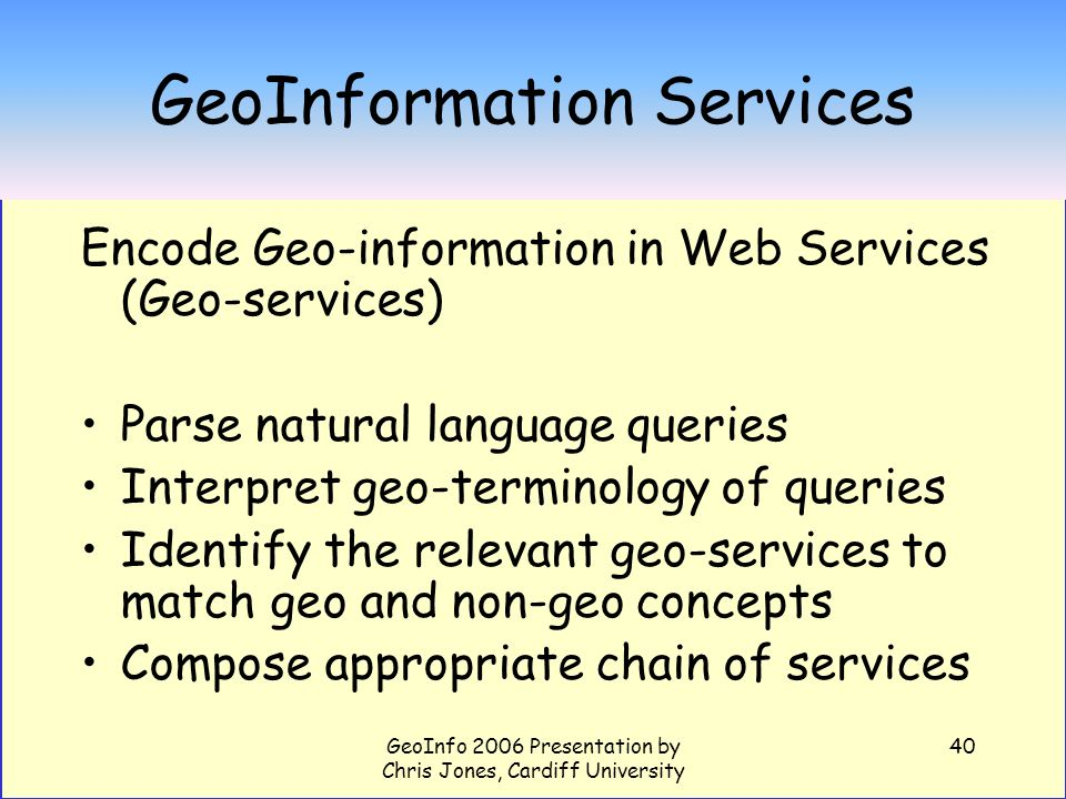 GeoInfo 2006 Presentation by Chris Jones, Cardiff University 40 GeoInformation Services Encode Geo-information in Web Services (Geo-services) Parse na