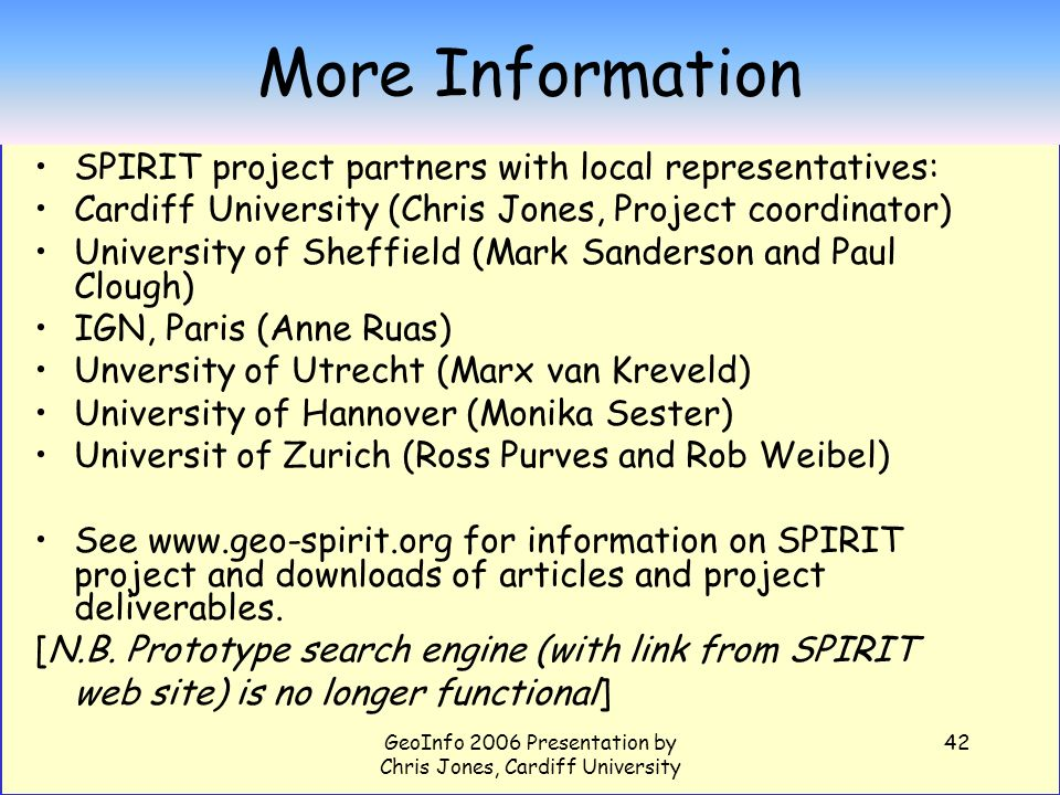 GeoInfo 2006 Presentation by Chris Jones, Cardiff University 42 More Information SPIRIT project partners with local representatives: Cardiff University (Chris Jones, Project coordinator) University of Sheffield (Mark Sanderson and Paul Clough) IGN, Paris (Anne Ruas) Unversity of Utrecht (Marx van Kreveld) University of Hannover (Monika Sester) Universit of Zurich (Ross Purves and Rob Weibel) See www.geo-spirit.org for information on SPIRIT project and downloads of articles and project deliverables.