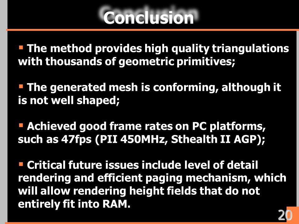 The method provides high quality triangulations with thousands of geometric primitives; The generated mesh is conforming, although it is not well shaped; Achieved good frame rates on PC platforms, such as 47fps (PII 450MHz, Sthealth II AGP); Critical future issues include level of detail rendering and efficient paging mechanism, which will allow rendering height fields that do not entirely fit into RAM.
