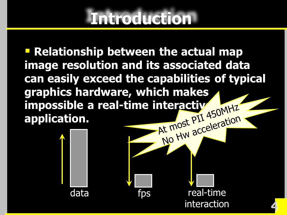 4 Relationship between the actual map image resolution and its associated data can easily exceed the capabilities of typical graphics hardware, which makes impossible a real-time interactive application.