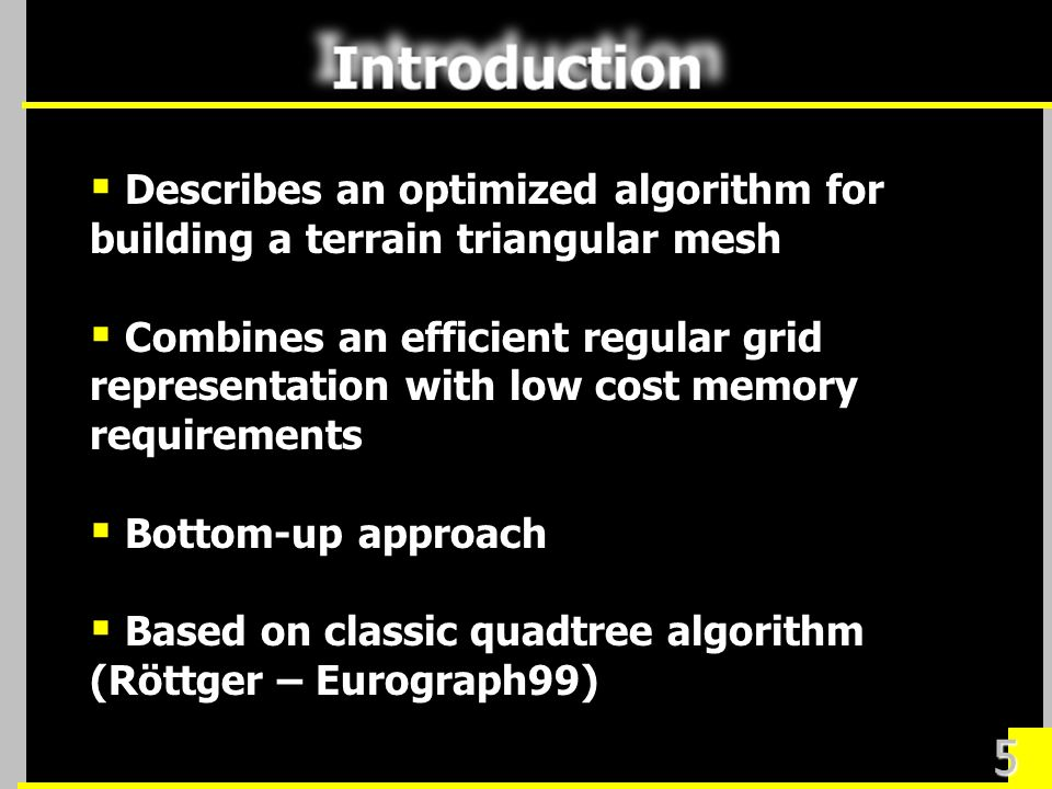 5 Describes an optimized algorithm for building a terrain triangular mesh Combines an efficient regular grid representation with low cost memory requirements Bottom-up approach Based on classic quadtree algorithm (Röttger – Eurograph99)