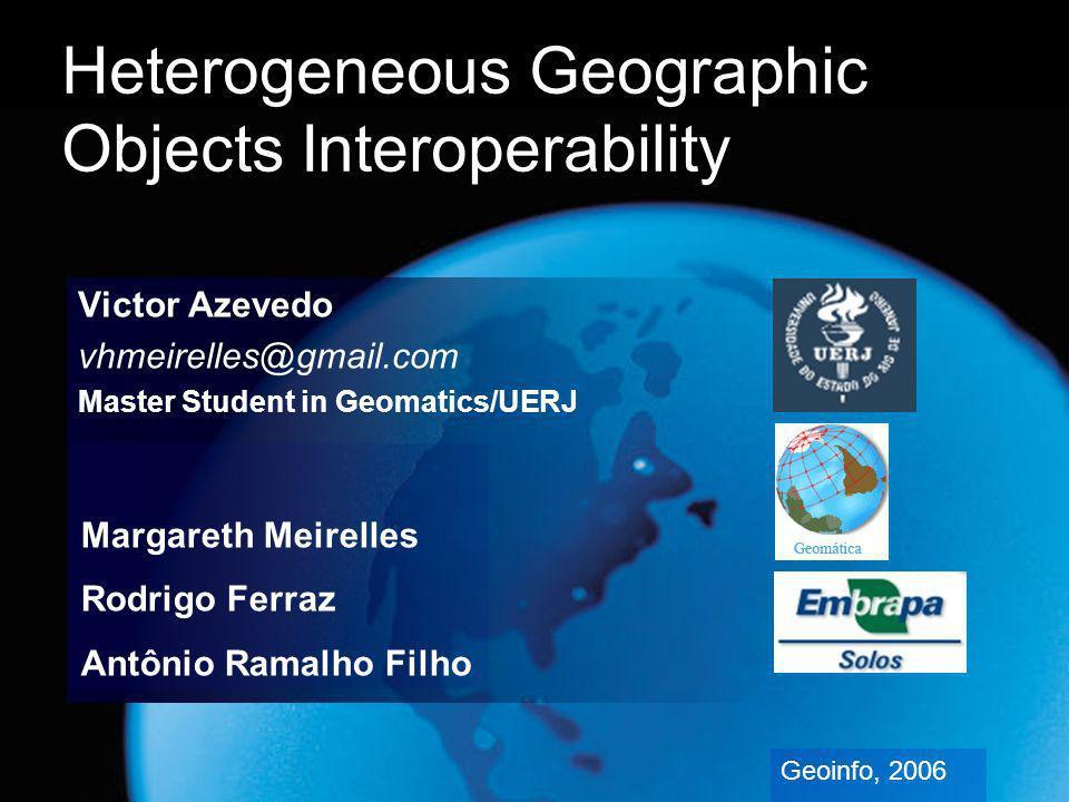 Heterogeneous Geographic Objects Interoperability Victor Azevedo vhmeirelles@gmail.com Master Student in Geomatics/UERJ Geoinfo, 2006 Margareth Meirelles Rodrigo Ferraz Antônio Ramalho Filho