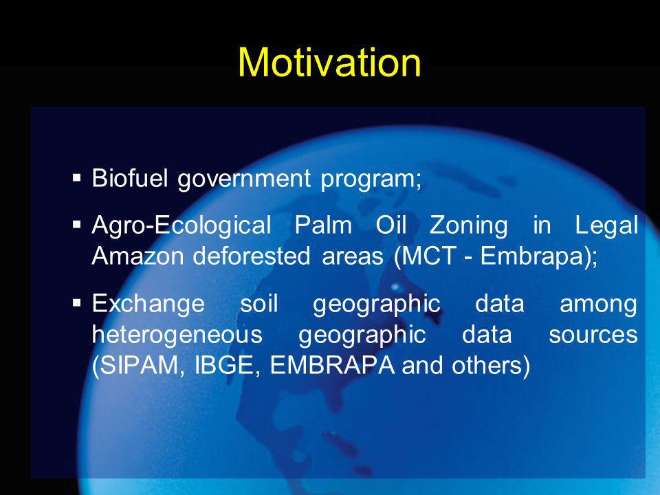 Motivation Biofuel government program; Agro-Ecological Palm Oil Zoning in Legal Amazon deforested areas (MCT - Embrapa); Exchange soil geographic data among heterogeneous geographic data sources (SIPAM, IBGE, EMBRAPA and others)