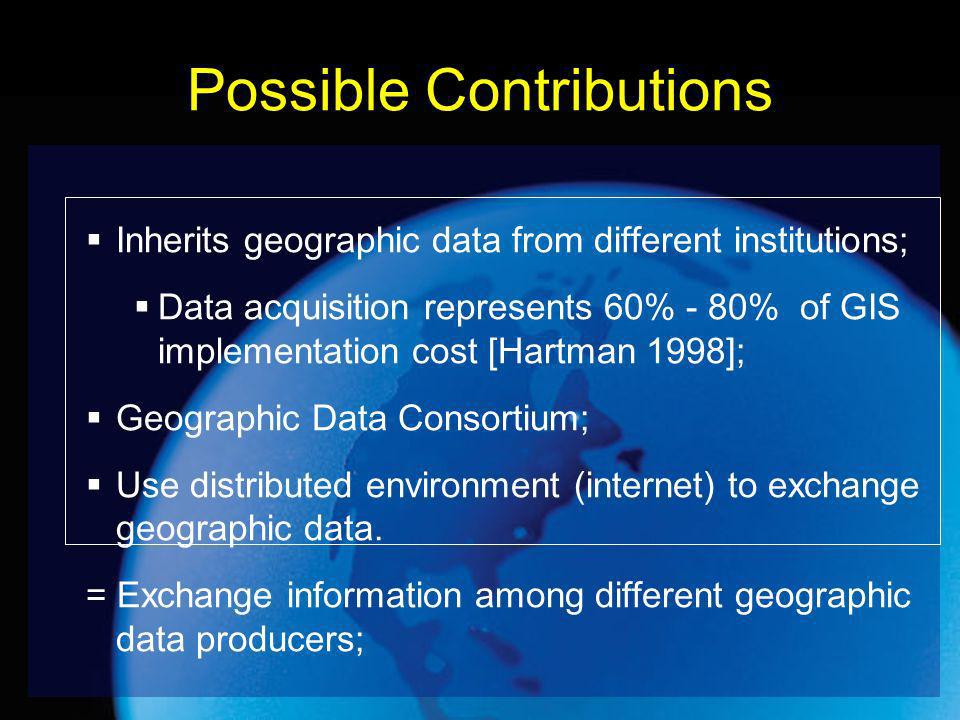 Possible Contributions Inherits geographic data from different institutions; Data acquisition represents 60% - 80% of GIS implementation cost [Hartman 1998]; Geographic Data Consortium; Use distributed environment (internet) to exchange geographic data.