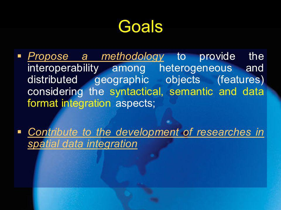 Goals Propose a methodology to provide the interoperability among heterogeneous and distributed geographic objects (features) considering the syntactical, semantic and data format integration aspects; Contribute to the development of researches in spatial data integration