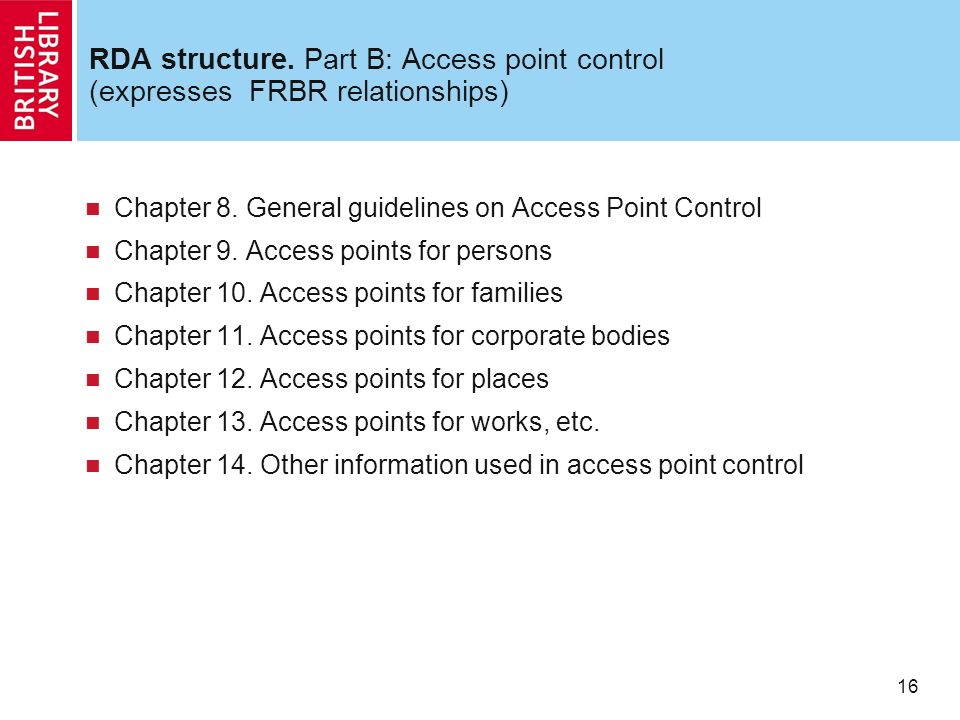 16 RDA structure. Part B: Access point control (expresses FRBR relationships) Chapter 8.