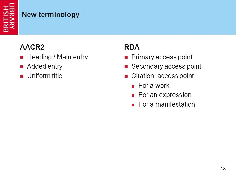 18 New terminology AACR2 Heading / Main entry Added entry Uniform title RDA Primary access point Secondary access point Citation: access point For a work For an expression For a manifestation