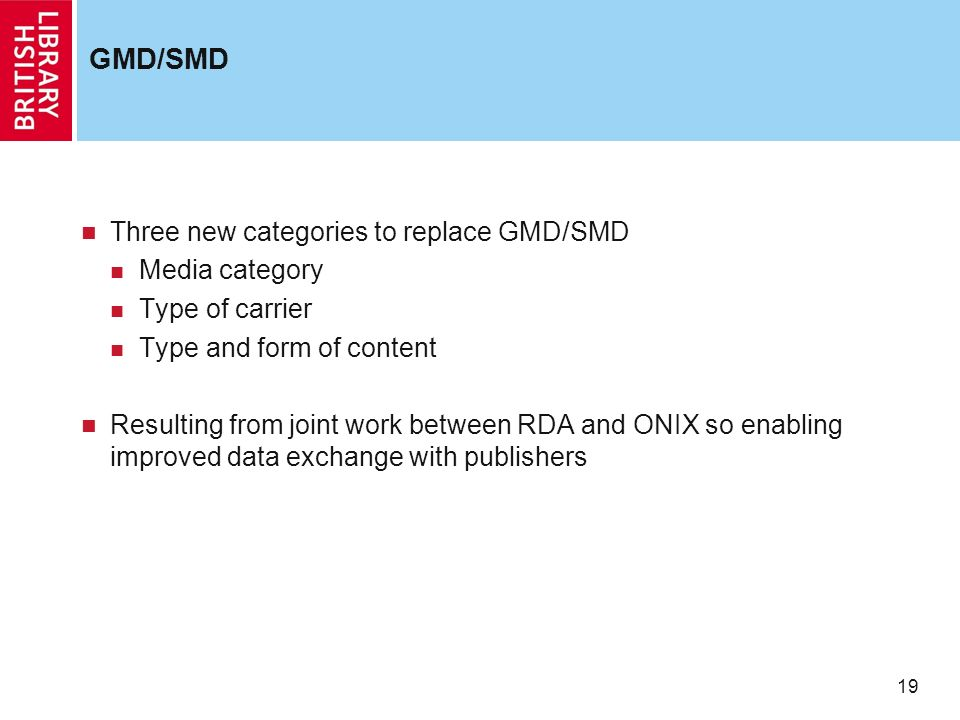 19 GMD/SMD Three new categories to replace GMD/SMD Media category Type of carrier Type and form of content Resulting from joint work between RDA and ONIX so enabling improved data exchange with publishers