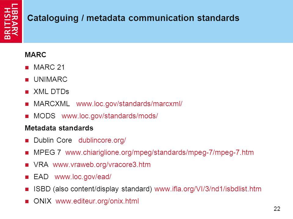 22 Cataloguing / metadata communication standards MARC MARC 21 UNIMARC XML DTDs MARCXML www.loc.gov/standards/marcxml/ MODS www.loc.gov/standards/mods/ Metadata standards Dublin Core dublincore.org/ MPEG 7 www.chiariglione.org/mpeg/standards/mpeg-7/mpeg-7.htm VRA www.vraweb.org/vracore3.htm EAD www.loc.gov/ead/ ISBD (also content/display standard) www.ifla.org/VI/3/nd1/isbdlist.htm ONIX www.editeur.org/onix.html