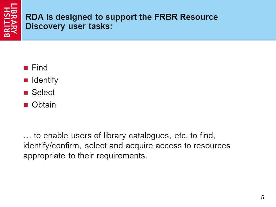 5 5 RDA is designed to support the FRBR Resource Discovery user tasks: Find Identify Select Obtain … to enable users of library catalogues, etc.