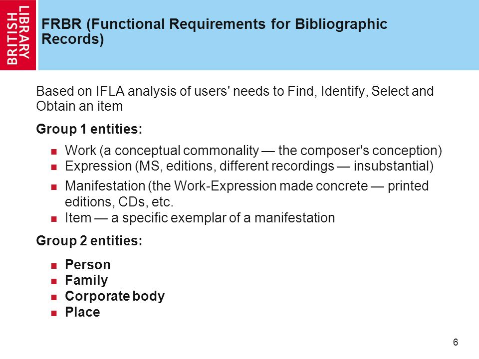 6 6 FRBR (Functional Requirements for Bibliographic Records) Based on IFLA analysis of users needs to Find, Identify, Select and Obtain an item Group 1 entities: Work (a conceptual commonality the composer s conception) Expression (MS, editions, different recordings insubstantial) Manifestation (the Work-Expression made concrete printed editions, CDs, etc.