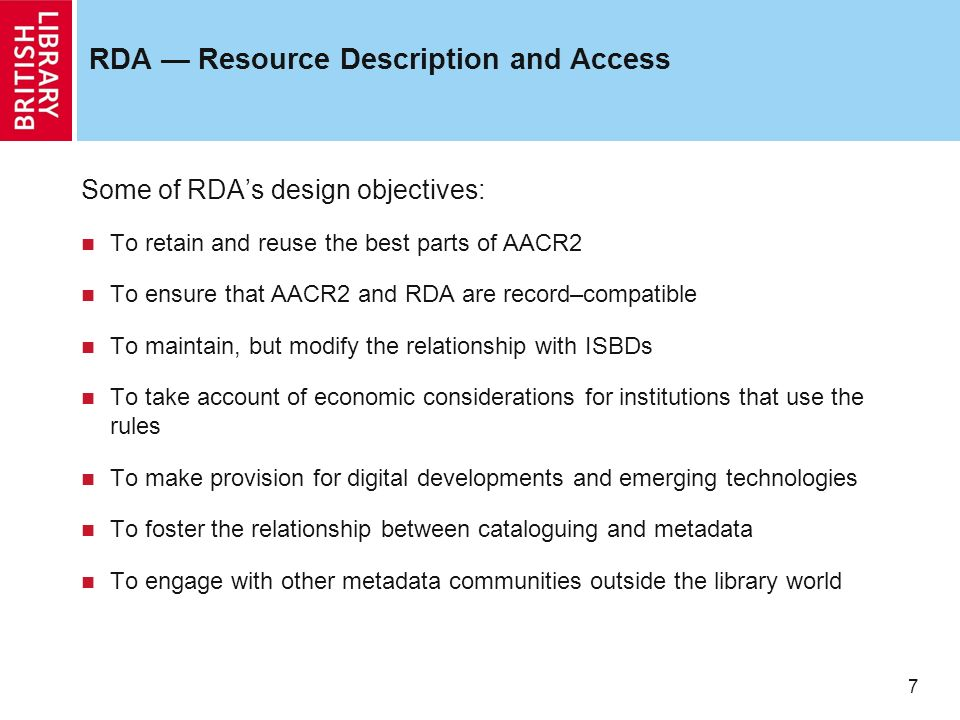 7 7 RDA Resource Description and Access Some of RDAs design objectives: To retain and reuse the best parts of AACR2 To ensure that AACR2 and RDA are record–compatible To maintain, but modify the relationship with ISBDs To take account of economic considerations for institutions that use the rules To make provision for digital developments and emerging technologies To foster the relationship between cataloguing and metadata To engage with other metadata communities outside the library world