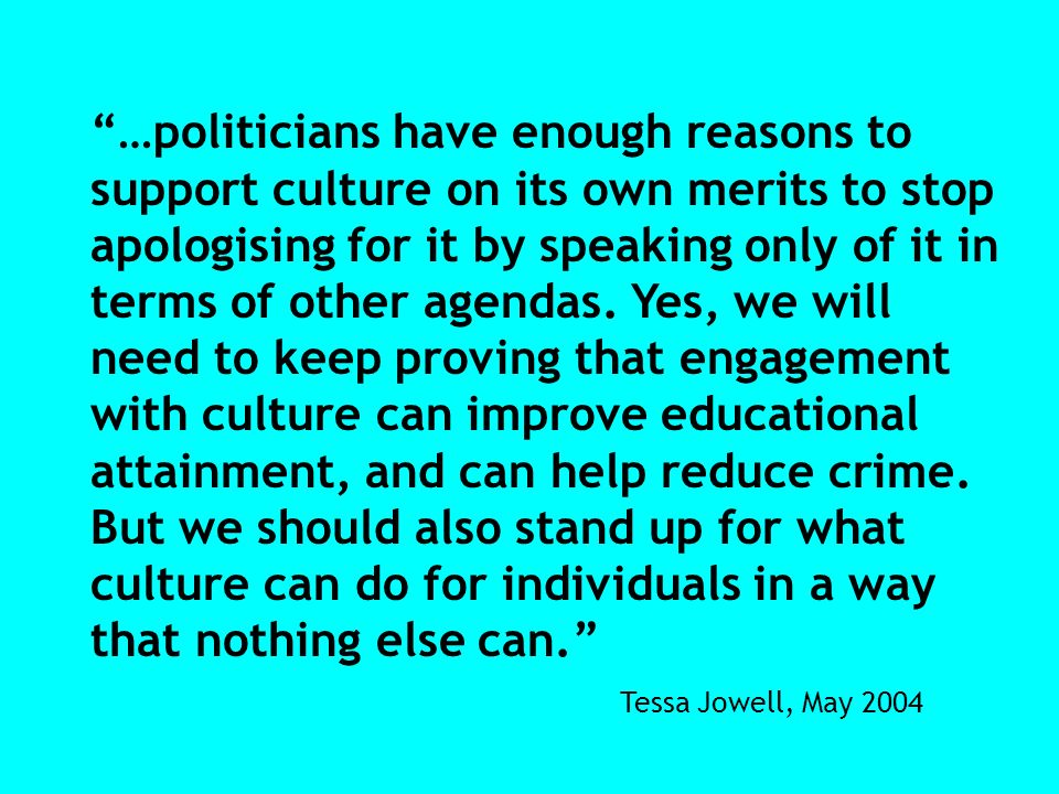 …politicians have enough reasons to support culture on its own merits to stop apologising for it by speaking only of it in terms of other agendas. Yes