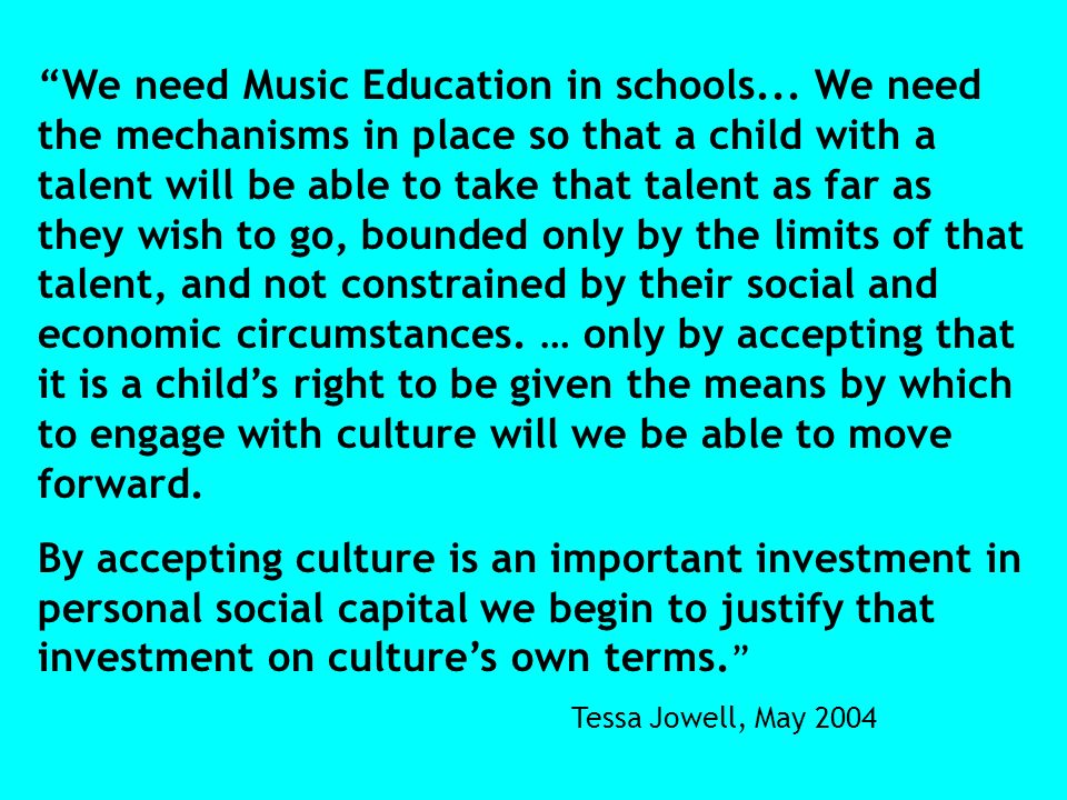 We need Music Education in schools... We need the mechanisms in place so that a child with a talent will be able to take that talent as far as they wi