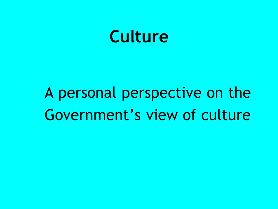 Culture A personal perspective on the Governments view of culture