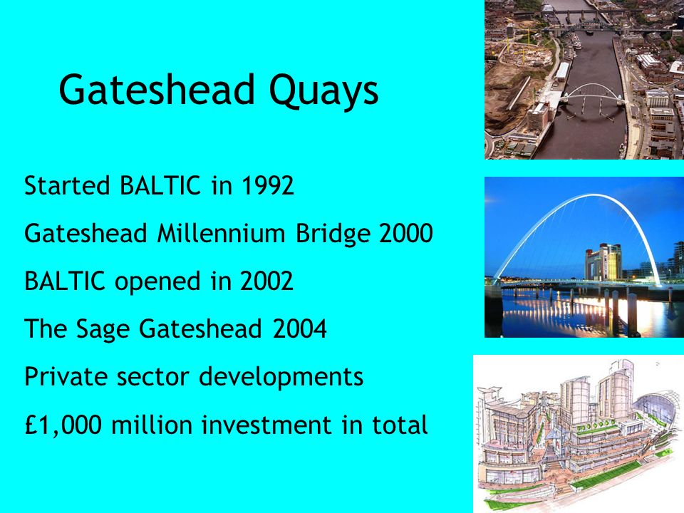 Gateshead Quays Started BALTIC in 1992 Gateshead Millennium Bridge 2000 BALTIC opened in 2002 The Sage Gateshead 2004 Private sector developments £1,000 million investment in total