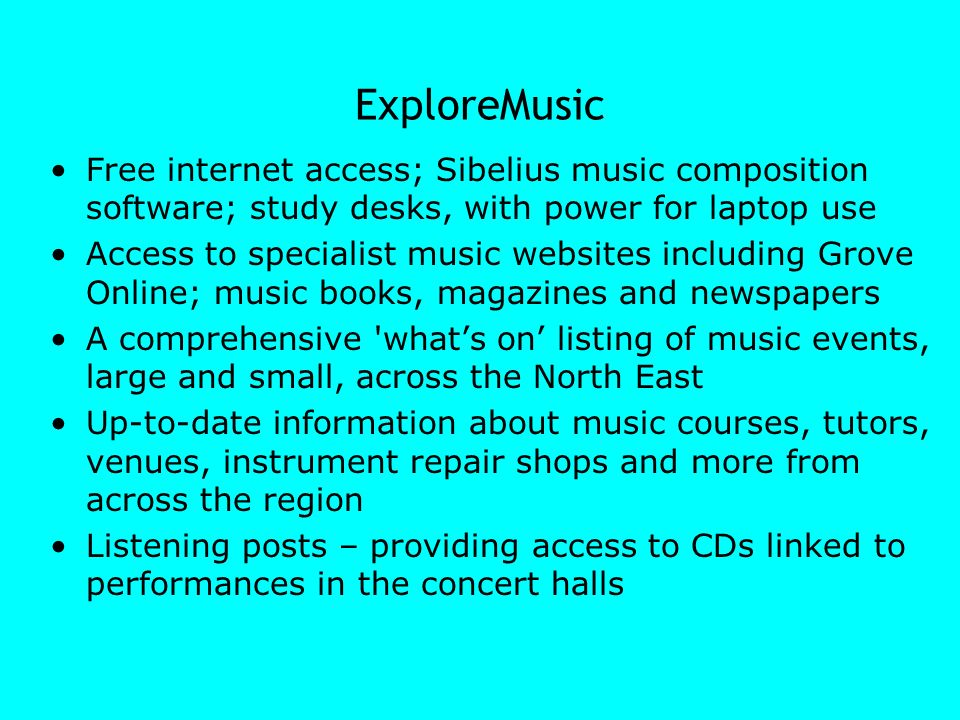 ExploreMusic Free internet access; Sibelius music composition software; study desks, with power for laptop use Access to specialist music websites inc