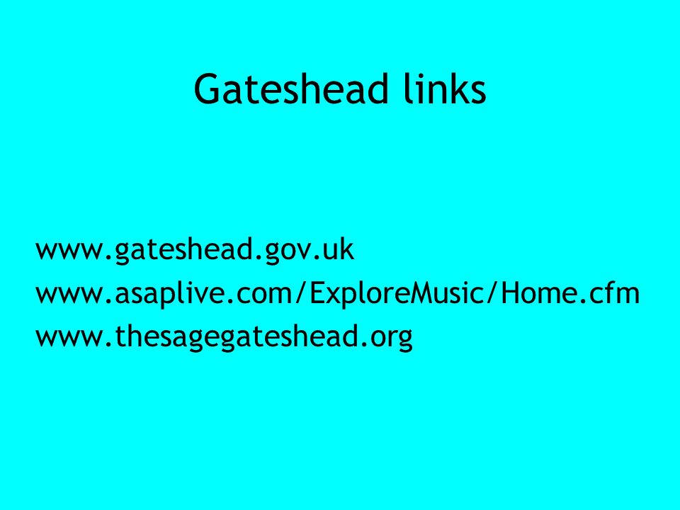 Gateshead links www.gateshead.gov.uk www.asaplive.com/ExploreMusic/Home.cfm www.thesagegateshead.org