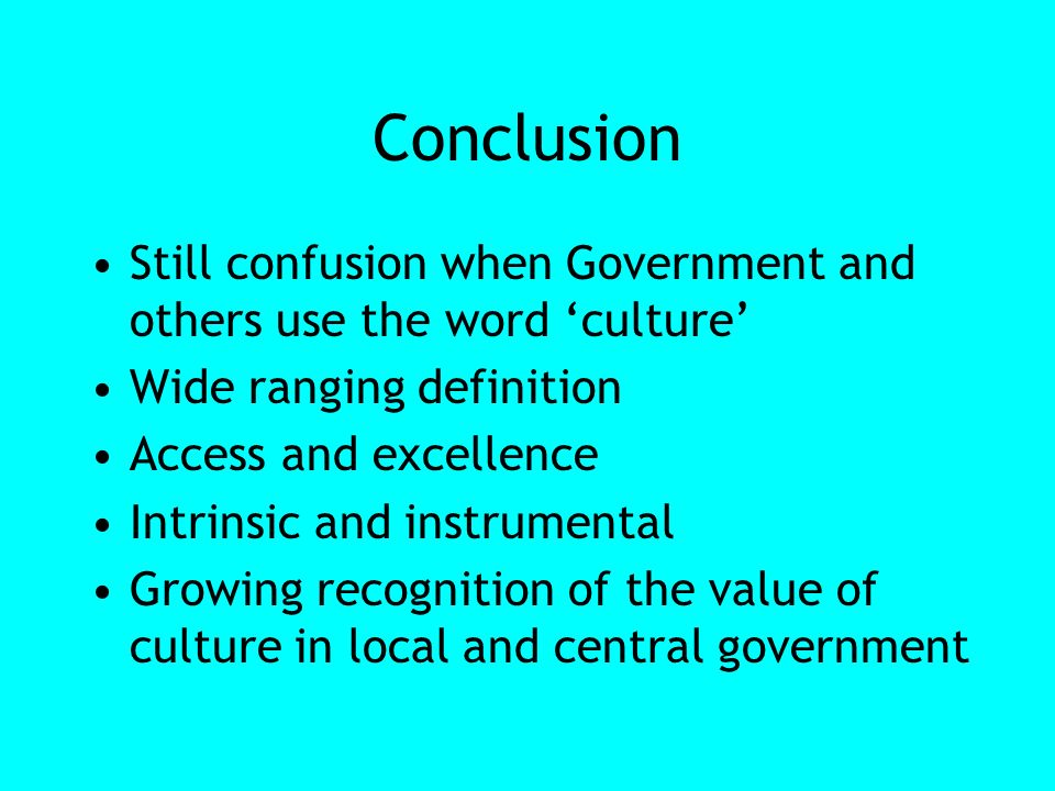 Conclusion Still confusion when Government and others use the word culture Wide ranging definition Access and excellence Intrinsic and instrumental Growing recognition of the value of culture in local and central government