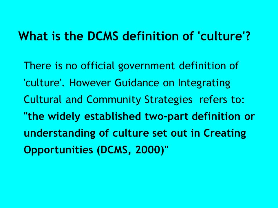 What is the DCMS definition of 'culture'? There is no official government definition of 'culture'. However Guidance on Integrating Cultural and Commun