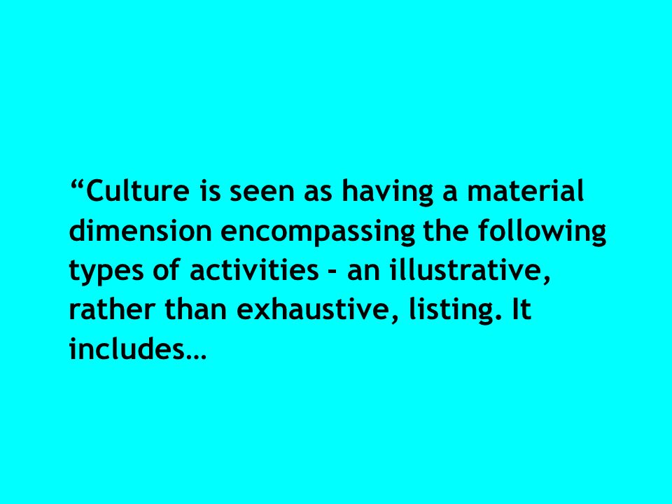 Culture is seen as having a material dimension encompassing the following types of activities - an illustrative, rather than exhaustive, listing. It i