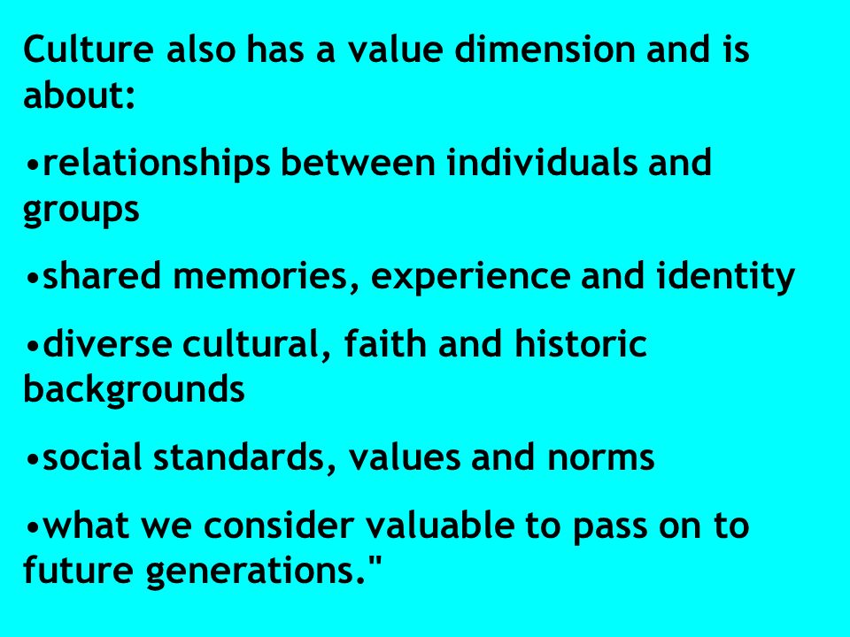 Culture also has a value dimension and is about: relationships between individuals and groups shared memories, experience and identity diverse cultural, faith and historic backgrounds social standards, values and norms what we consider valuable to pass on to future generations.