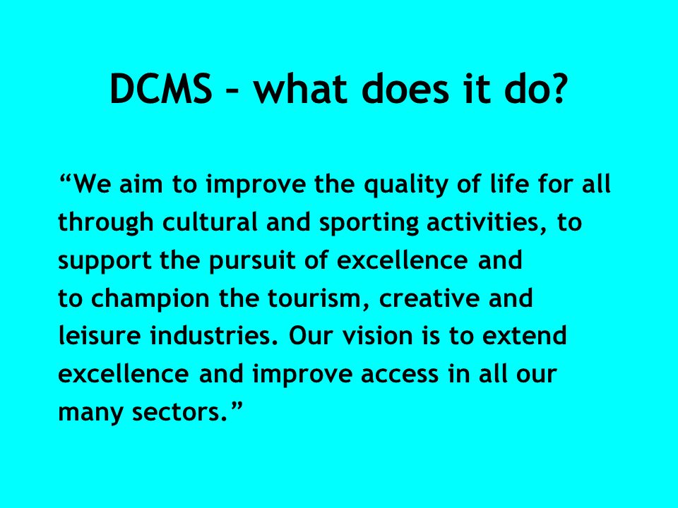 DCMS – what does it do? We aim to improve the quality of life for all through cultural and sporting activities, to support the pursuit of excellence a