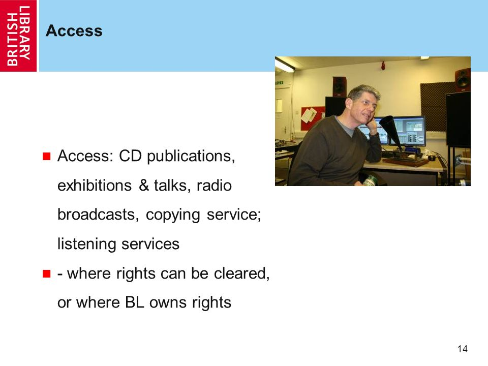 14 Access Access: CD publications, exhibitions & talks, radio broadcasts, copying service; listening services - where rights can be cleared, or where