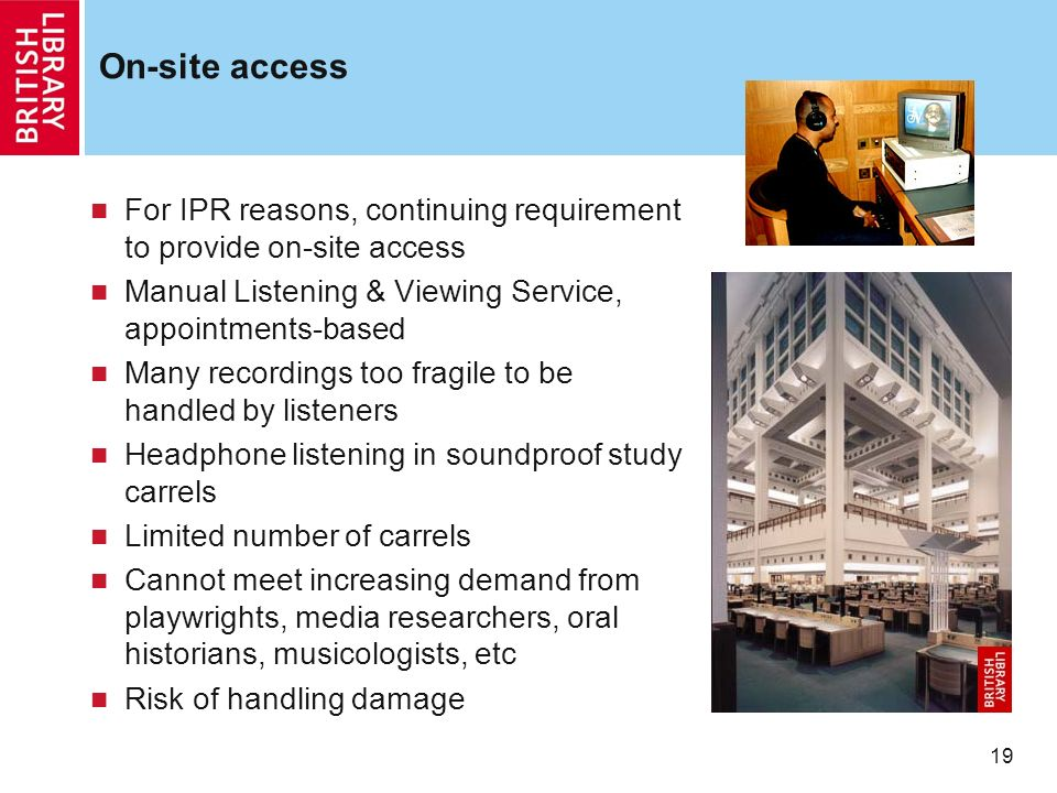 19 On-site access For IPR reasons, continuing requirement to provide on-site access Manual Listening & Viewing Service, appointments-based Many record