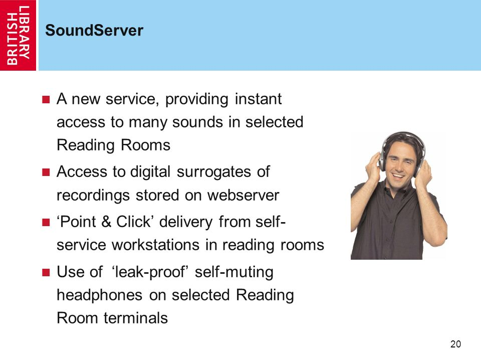20 SoundServer A new service, providing instant access to many sounds in selected Reading Rooms Access to digital surrogates of recordings stored on w