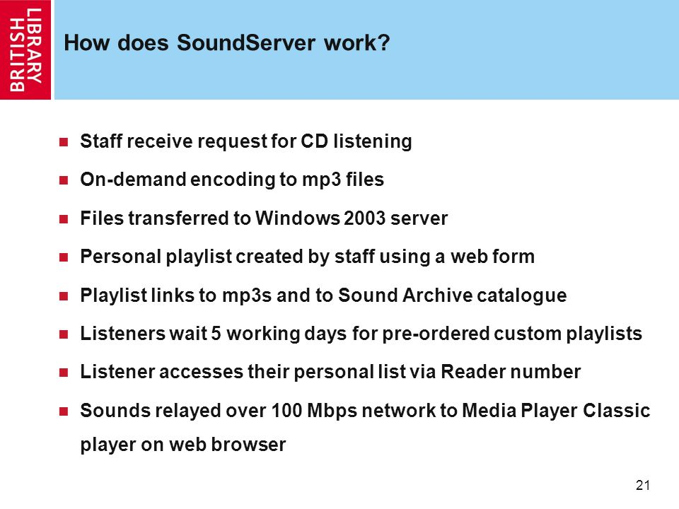 21 How does SoundServer work? Staff receive request for CD listening On-demand encoding to mp3 files Files transferred to Windows 2003 server Personal