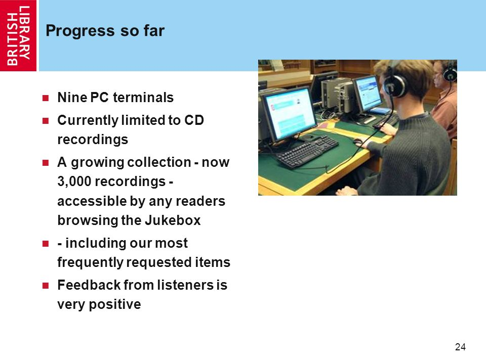 24 Progress so far Nine PC terminals Currently limited to CD recordings A growing collection - now 3,000 recordings - accessible by any readers browsi