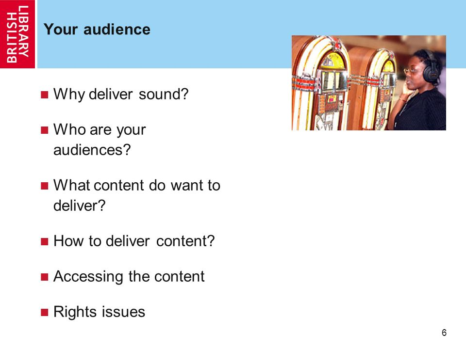 6 6 Your audience Why deliver sound? Who are your audiences? What content do want to deliver? How to deliver content? Accessing the content Rights iss