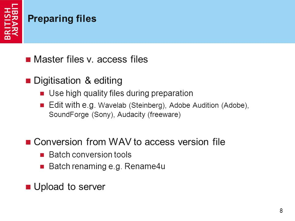 8 8 Preparing files Master files v. access files Digitisation & editing Use high quality files during preparation Edit with e.g. Wavelab (Steinberg),