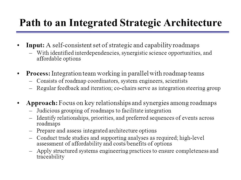 Path to an Integrated Strategic Architecture Input: A self-consistent set of strategic and capability roadmaps –With identified interdependencies, synergistic science opportunities, and affordable options Process: Integration team working in parallel with roadmap teams –Consists of roadmap coordinators, system engineers, scientists –Regular feedback and iteration; co-chairs serve as integration steering group Approach: Focus on key relationships and synergies among roadmaps –Judicious grouping of roadmaps to facilitate integration –Identify relationships, priorities, and preferred sequences of events across roadmaps –Prepare and assess integrated architecture options –Conduct trade studies and supporting analyses as required; high-level assessment of affordability and costs/benefits of options –Apply structured systems engineering practices to ensure completeness and traceability